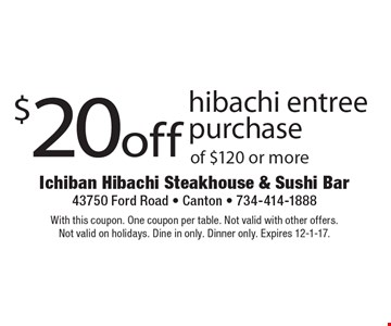 $20 off hibachi entree purchase of $120 or more. With this coupon. One coupon per table. Not valid with other offers. Not valid on holidays. Dine in only. Dinner only. Expires 12-1-17.