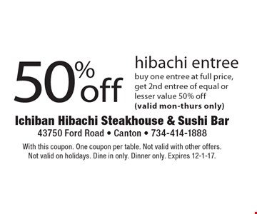 50% off hibachi entree. Buy one entree at full price, get 2nd entree of equal or lesser value 50% off (valid mon-thurs only). With this coupon. One coupon per table. Not valid with other offers. Not valid on holidays. Dine in only. Dinner only. Expires 12-1-17.