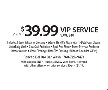 ONLY$39.99 VIP SERVICE SAVE $10 Includes: Interior & Exterior Dressing - Exterior Hand Car Wash with Tri-Duty Foam CleanerUnderBody Wash - ClearCoat Protectant - Spot-Free Rinse - Power Dry - Air FreshenerInterior Vacuum - Wheel Cleaning - Hand Tire Dressing - Window Clean (Int. & Ext.). With coupon ONLY. Trucks, SUVs & Vans Extra. Not valid with other offers or on prior services. Exp. 4/21/17.