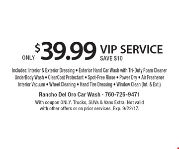 ONLY $39.99 VIP SERVICE SAVE $10 Includes: Interior & Exterior Dressing - Exterior Hand Car Wash with Tri-Duty Foam CleanerUnderBody Wash - ClearCoat Protectant - Spot-Free Rinse - Power Dry - Air FreshenerInterior Vacuum - Wheel Cleaning - Hand Tire Dressing - Window Clean (Int. & Ext.). With coupon ONLY. Trucks, SUVs & Vans Extra. Not valid with other offers or on prior services. Exp. 9/22/17.