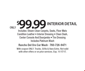 only $99.99 interior detailIncludes: Steam Clean Carpets, Seats, Floor Mats - Condition Leather - Interior Dressing - Clean Dash, Center Console And Doorjambs - Tire Dressing Includes Platinum Wash. With coupon ONLY. Trucks, SUVs & Vans Extra. Not valid with other offers or on prior services. Exp. 11/17/17.