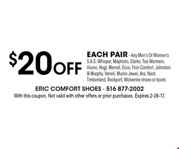 $20 Off EACH PAIR - Any Men's Or Women's S.A.S.-Whisper, Mephisto, Clarks, Toe Warmers, Vionic, Hogl, Merrell, Ecco, Finn Comfort, Johnston & Murphy, Vaneli, Munro Jewel, Ara, Naot, Timberland, Rockport, Wolverine shoes or boots. With this coupon. Not valid with other offers or prior purchases. Expires 2-28-17.