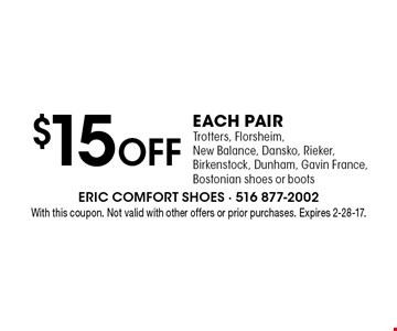$15 Off EACH PAIR Trotters, Florsheim, New Balance, Dansko, Rieker, Birkenstock, Dunham, Gavin France, Bostonian shoes or boots. With this coupon. Not valid with other offers or prior purchases. Expires 2-28-17.