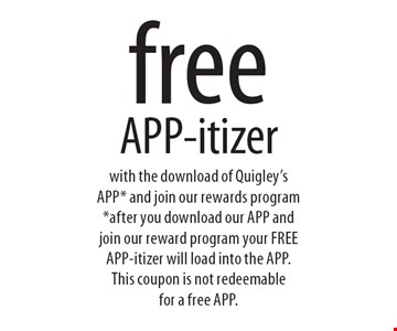 free APP-itizer with the download of Quigley's APP* and join our rewards program* after you download our APP and join our reward program your FREE APP-itizer will load into the APP. This coupon is not redeemable for a free APP..