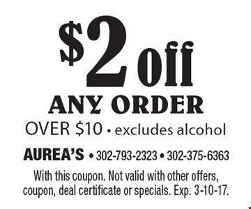 $2 off any order over $10 - excludes alcohol. With this coupon. Not valid with other offers, coupon, deal certificate or specials. Exp. 3-10-17.