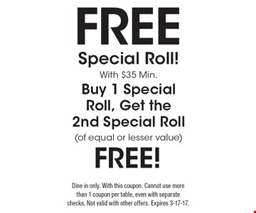 Free Special Roll! With $35 Min. Buy 1 Special Roll, Get the 2nd Special Roll (of equal or lesser value) FREE! Dine in only. With this coupon. Cannot use more than 1 coupon per table, even with separate checks. Not valid with other offers. Expires 3-17-17.
