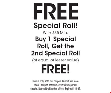 Free! Special Roll! With $35 Min. Buy 1 Special Roll, Get the 2nd Special Roll (of equal or lesser value). Dine in only. With this coupon. Cannot use more than 1 coupon per table, even with separate checks. Not valid with other offers. Expires 5-19-17.