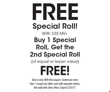 Free Special Roll With $35 Min. Buy 1 Special Roll, Get the 2nd Special Roll of equal or lesser value free. Dine in only. With this coupon. Cannot use more than 1 coupon per table, even with separate checks. Not valid with other offers. Expires 7/21/17.