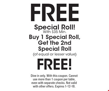 Free Special Roll! With $35 Min. Buy 1 Special Roll, Get the 2nd Special Roll (of equal or lesser value) free! Dine in only. With this coupon. Cannot use more than 1 coupon per table, even with separate checks. Not valid with other offers. Expires 1-12-18.