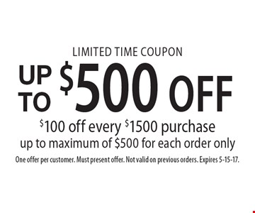 Limited time coupon Up to $500 off. $100 off every $1500 purchase up to maximum of $500 for each order only. One offer per customer. Must present offer. Not valid on previous orders. Expires 5-15-17.