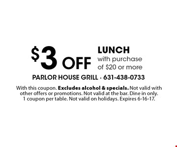 $3 Off lunch with purchase of $20 or more. With this coupon. Excludes alcohol & specials. Not valid with other offers or promotions. Not valid at the bar. Dine in only. 1 coupon per table. Not valid on holidays. Expires 6-16-17.