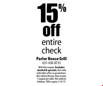 15% off entire check. With this coupon. Excludes alcohol & specials. Not valid with other offers or promotions. Not valid at the bar. Dine in only. 1 coupon per table. Not valid on holidays. Offer expires 3-10-17.