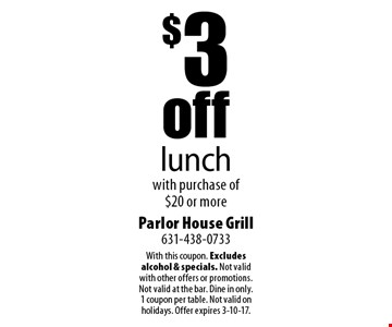 $3 off lunch with purchase of $20 or more. With this coupon. Excludes alcohol & specials. Not valid with other offers or promotions. Not valid at the bar. Dine in only. 1 coupon per table. Not valid on holidays. Offer expires 3-10-17.