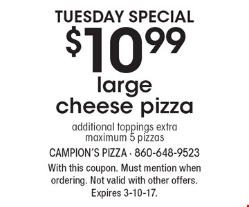 Tuesday special $10.99 large cheese pizza additional toppings extra maximum 5 pizzas. With this coupon. Must mention when ordering. Not valid with other offers. Expires 3-10-17.