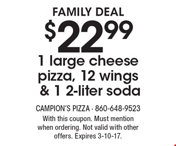 Family Deal $22.99 1 large cheese pizza, 12 wings & 1 2-liter soda. With this coupon. Must mention when ordering. Not valid with other offers. Expires 3-10-17.