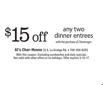 $15 off any two dinner entrees with the purchase of 2 beverages. With this coupon. Excluding sandwiches and daily specials. Not valid with other offers or on holidays. Offer expires 3-10-17.