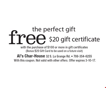 The perfect gift. free $20 gift certificate with the purchase of $100 or more in gift certificates (Bonus $20 Gift Card to be used on a future visit). With this coupon. Not valid with other offers. Offer expires 3-10-17.