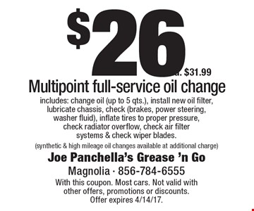 $26.99 Multipoint full-service oil change. Includes: change oil (up to 5 qts.), install new oil filter, lubricate chassis, check (brakes, power steering, washer fluid), inflate tires to proper pressure, check radiator overflow, check air filter systems & check wiper blades. (synthetic & high mileage oil changes available at additional charge )REG. $31.99. With this coupon. Most cars. Not valid with other offers, promotions or discounts. Offer expires 4/14/17.