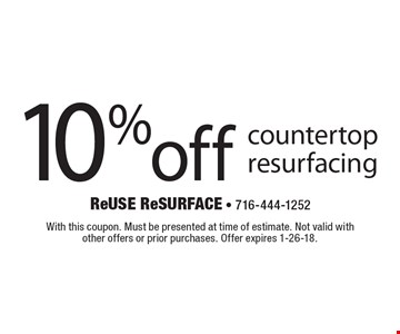 10% off countertop resurfacing. With this coupon. Must be presented at time of estimate. Not valid with other offers or prior purchases. Offer expires 1-26-18.