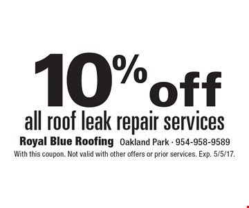 10% off all roof leak repair services. With this coupon. Not valid with other offers or prior services. Exp. 5/5/17.