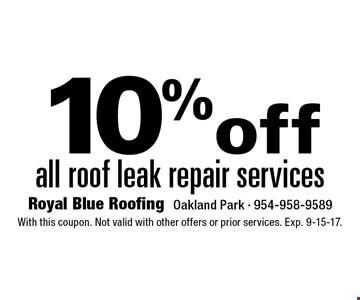10% off all roof leak repair services. With this coupon. Not valid with other offers or prior services. Exp. 9-15-17.