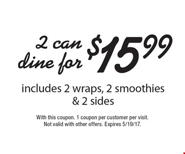 2 can dine for $15.99 includes 2 wraps, 2 smoothies & 2 sides. With this coupon. 1 coupon per customer per visit.Not valid with other offers. Expires 5/19/17.