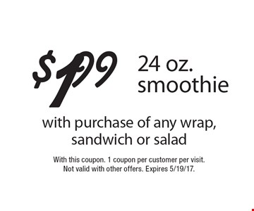 $1.99 24 oz. smoothie with purchase of any wrap, sandwich or salad. With this coupon. 1 coupon per customer per visit.Not valid with other offers. Expires 5/19/17.