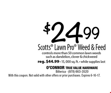 $24.99 Scotts Lawn Pro Weed & Feed controls more than 50 common lawn weeds such as dandelion, clover & chickweed. reg. $44.99 - 15, 000 sq. ft. - while supplies last. With this coupon. Not valid with other offers or prior purchases. Expires 6-16-17.