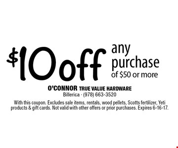 $10 off any purchase of $50 or more. With this coupon. Excludes sale items, rentals, wood pellets, Scotts fertilizer, Yeti products & gift cards. Not valid with other offers or prior purchases. Expires 6-16-17.