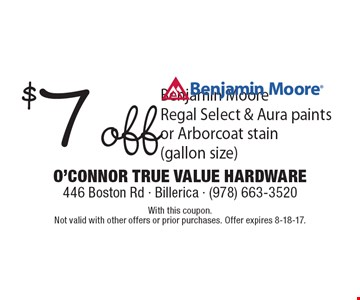 $7 off Benjamin Moore Regal Select & Aura paints or Arborcoat stain (gallon size). With this coupon. Not valid with other offers or prior purchases. Offer expires 8-18-17.