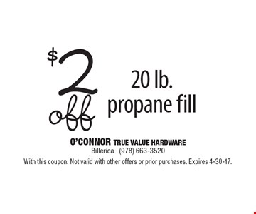 $2 off 20 lb. propane fill. With this coupon. Not valid with other offers or prior purchases. Expires 4-30-17.