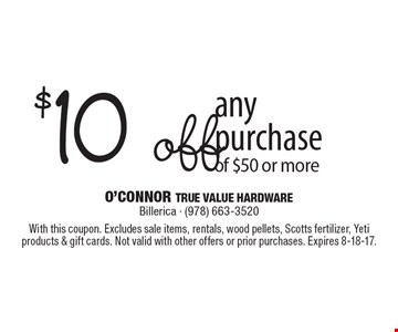 $10 off any purchase of $50 or more. With this coupon. Excludes sale items, rentals, wood pellets, Scotts fertilizer, Yeti products & gift cards. Not valid with other offers or prior purchases. Expires 8-18-17.