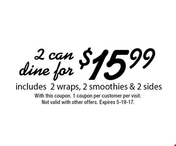 2 can dine for $15.99  includes 2 wraps, 2 smoothies & 2 sides. With this coupon. 1 coupon per customer per visit. Not valid with other offers. Expires 5-19-17.