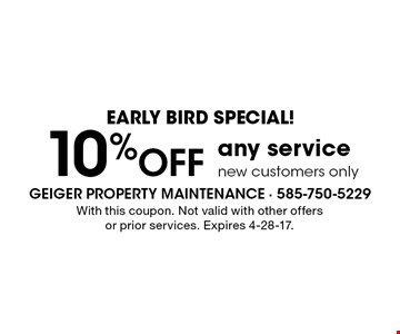 early bird special! 10% OFF any service new customers only. With this coupon. Not valid with other offersor prior services. Expires 4-28-17.