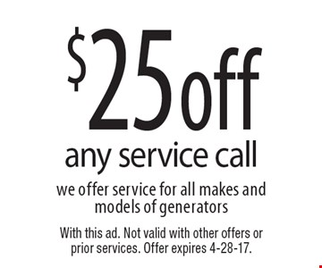 $25 off any service call. We offer service for all makes and models of generators. With this ad. Not valid with other offers or prior services. Offer expires 4-28-17.