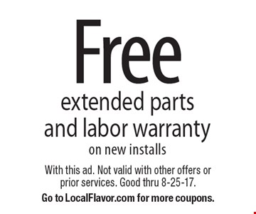 Free extended parts and labor warranty, on new installs. With this ad. Not valid with other offers or prior services. Good thru 8-25-17. Go to LocalFlavor.com for more coupons.