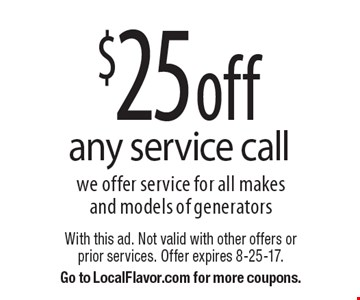 $25 off any service call. We offer service for all makes and models of generators. With this ad. Not valid with other offers or prior services. Offer expires 8-25-17. Go to LocalFlavor.com for more coupons.