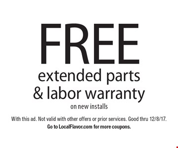 FREE extended parts & labor warranty on new installs. With this ad. Not valid with other offers or prior services. Good thru 12/8/17. Go to LocalFlavor.com for more coupons.