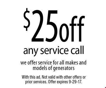 $25 off any service call we offer service for all makes and models of generators. With this ad. Not valid with other offers or prior services. Offer expires 9-29-17.