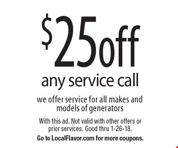 $25 off any service call we offer service for all makes and models of generators. With this ad. Not valid with other offers or prior services. Good thru 1-26-18. Go to LocalFlavor.com for more coupons.