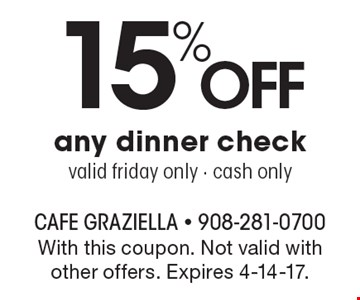 15% Off any dinner check. Valid Friday only, cash only. With this coupon. Not valid with other offers. Expires 4-14-17.