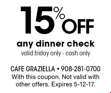 15% Off any dinner check valid friday only - cash only. With this coupon. Not valid with other offers. Expires 5-12-17.
