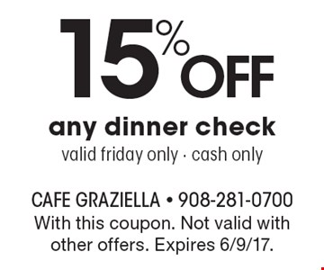 15% Off any dinner check. Valid friday only - cash only. With this coupon. Not valid with other offers. Expires 6/9/17.