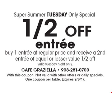 Super Summer Tuesday Only Special. 1/2 OFF entree. buy 1 entree at regular price and receive a 2nd entree of equal or lesser value 1/2 off. valid Tuesday night only. With this coupon. Not valid with other offers or daily specials. One coupon per table. Expires 9/8/17.