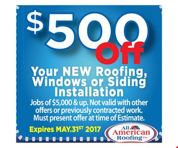 $500 OFF your new roofing, windows or siding installationjobs of $5,000 & up. Not valid with other offers or previously contracted  work. Must present offer at time of estimate.