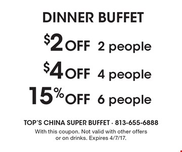 DINNER BUFFET $2 Off 2 people or $4 Off 4 people or 15% Off 6 people With this coupon. Not valid with other offers or on drinks. Expires 4/7/17.