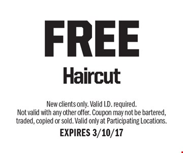 FREE Haircut. New clients only. Valid I.D. required. Not valid with any other offer. Coupon may not be bartered, traded, copied or sold. Valid only at Participating Locations.EXPIRES 3/10/17