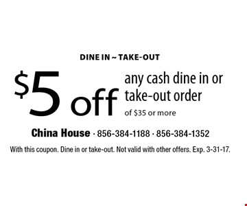 $5 off any cash dine in or take-out order of $35 or more. With this coupon. Dine in or take-out. Not valid with other offers. Exp. 3-31-17.