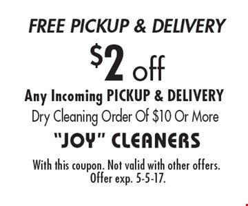 $2 off Any Incoming. Pickup & Delivery. Dry Cleaning Order Of $10 Or More. With this coupon. Not valid with other offers. Offer exp. 5-5-17.