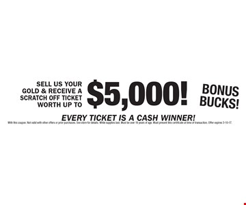 SELL US YOUR GOLD & RECEIVE A SCRATCH OFF TICKET WORTH UP TO $5,000! BONUSBUCKS!. With this coupon. Not valid with other offers or prior purchases. See store for details. While supplies last. Must be over 18 years of age. Must present this certificate at time of transaction. Offer expires 3-10-17.
